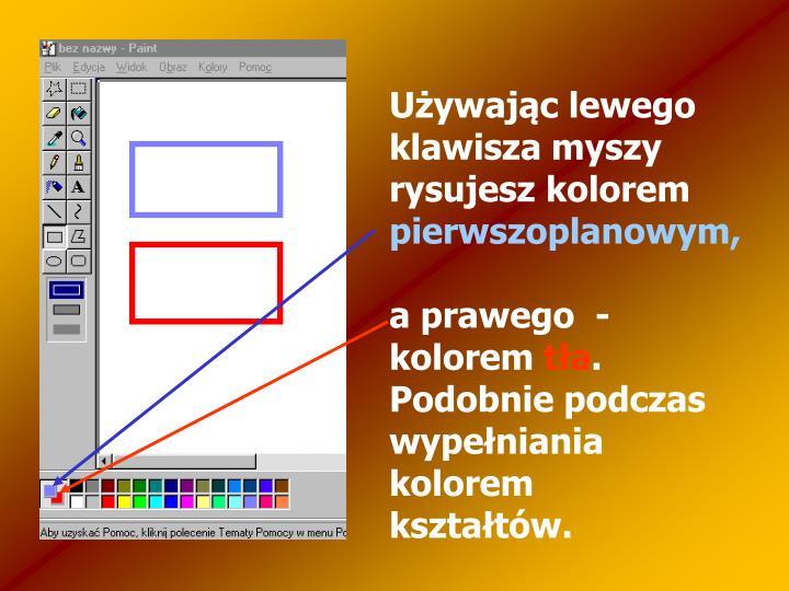 Używając lewego klawisza myszy rysujesz kolorem