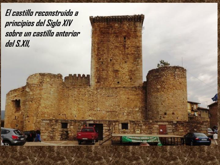 El castillo reconstruido a principios del Siglo XIV sobre un castillo anterior del S.XII,