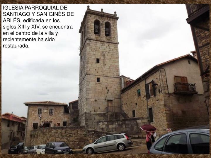 IGLESIA PARROQUIAL DE SANTIAGO Y SAN GINÉS DE ARLÉS, edificada en los siglos XIII y XIV, se encuentra en el centro de la villa y recientemente ha sido restaurada.