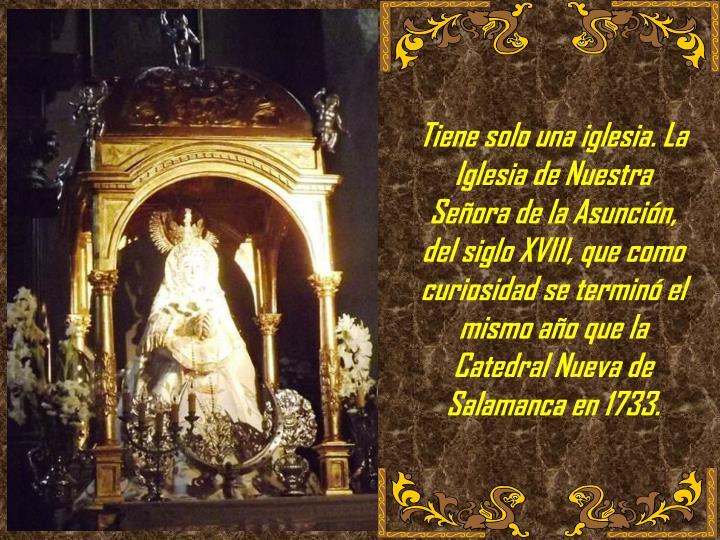 Tiene solo una iglesia. La Iglesia de Nuestra Señora de la Asunción, del siglo XVIII, que como curiosidad se terminó el mismo año que la Catedral Nueva de Salamanca en 1733.