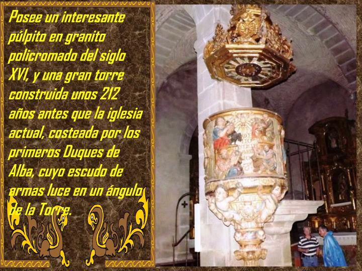 Posee un interesante púlpito en granito policromado del siglo XVI, y una gran torre construida unos 212 años antes que la iglesia actual, costeada por los primeros Duques de Alba, cuyo escudo de armas luce en un ángulo de la Torre.