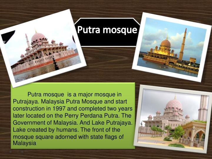 Putra mosque  is a major mosque in Putrajaya. Malaysia Putra Mosque and start construction in 1997 and completed two years later located on the Perry Perdana Putra. The Government of Malaysia. And Lake Putrajaya. Lake created by humans. The front of the mosque square adorned with state flags of Malaysia.