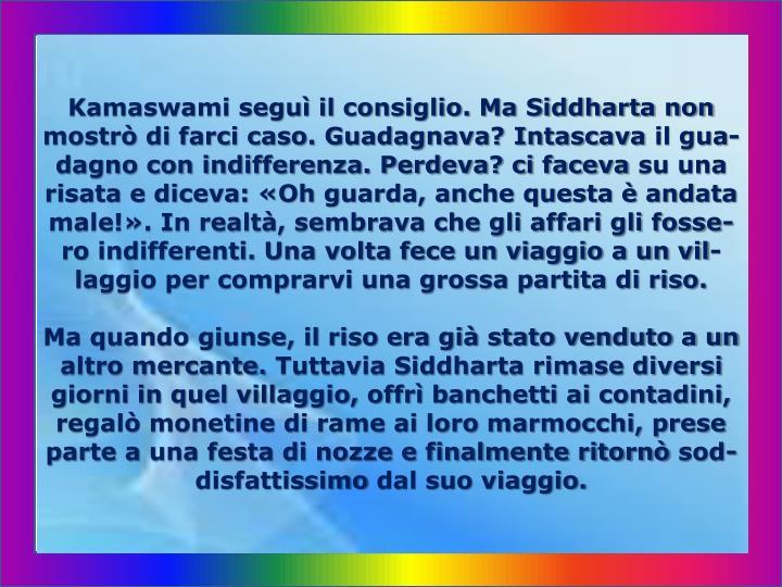 Kamaswami seguì il consiglio. Ma Siddharta non mostrò di farci caso. Guadagnava? Intascava