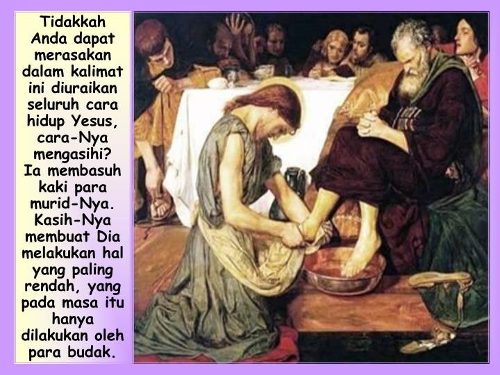 Tidakkah Anda dapat merasakan dalam kalimat ini diuraikan seluruh cara hidup Yesus, cara-Nya mengasihi?  Ia membasuh kaki para murid-Nya. Kasih-Nya membuat Dia  melakukan hal yang paling rendah, yang pada masa itu hanya dilakukan oleh para budak.