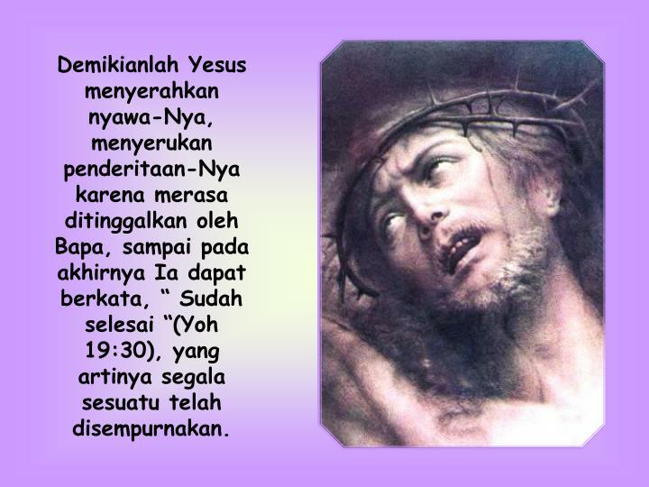 "Demikianlah Yesus menyerahkan nyawa-Nya, menyerukan penderitaan-Nya karena merasa ditinggalkan oleh Bapa, sampai pada akhirnya Ia dapat berkata, "" Sudah selesai ""(Yoh 19:30), yang artinya segala sesuatu telah disempurnakan."
