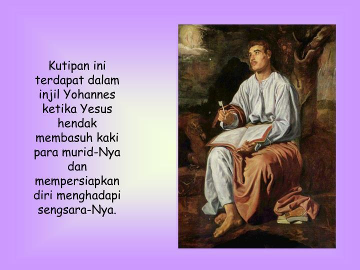 Kutipan ini terdapat dalam injil Yohannes ketika Yesus hendak  membasuh kaki para murid-Nya dan mempersiapkan diri menghadapi sengsara-Nya.