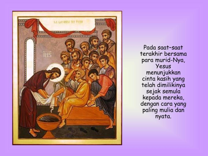 Pada saat–saat terakhir bersama para murid-Nya, Yesus menunjukkan cinta kasih yang telah dimilikinya sejak semula kepada mereka, dengan cara yang paling mulia dan nyata.