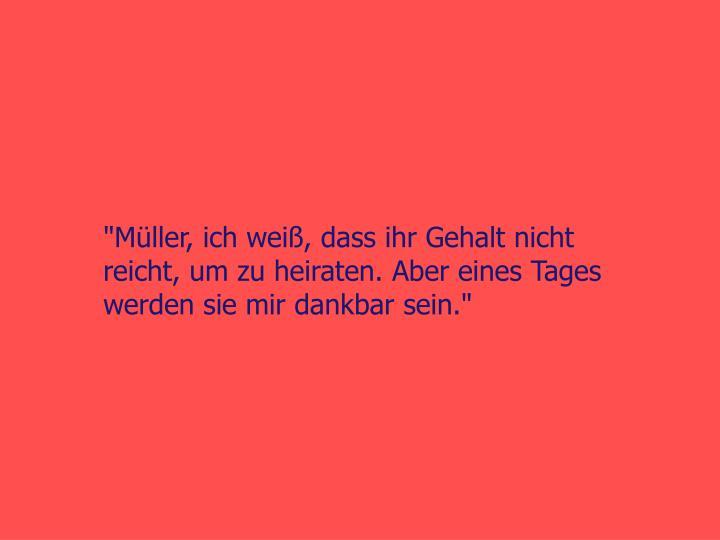"""""""Müller, ich weiß, dass ihr Gehalt nicht reicht, um zu heiraten. Aber eines Tages werden sie mir dankbar sein."""""""