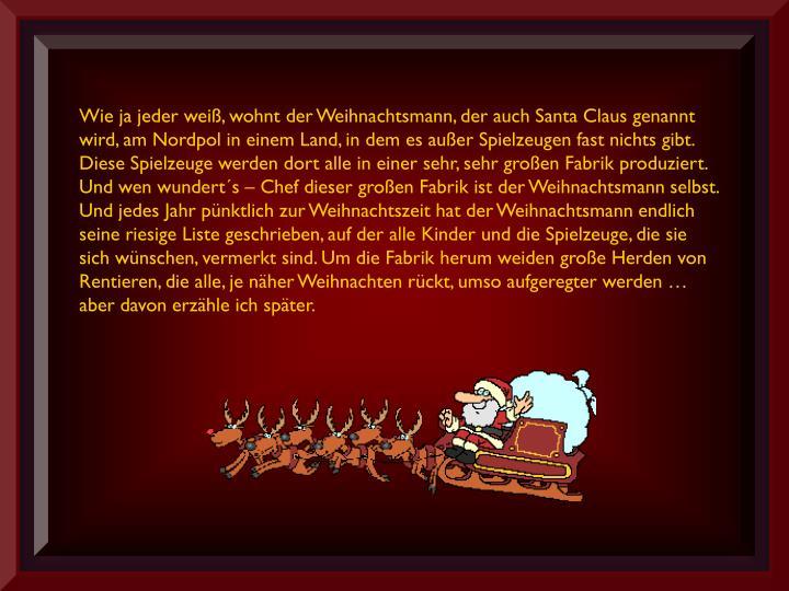 Wie ja jeder weiß, wohnt der Weihnachtsmann, der auch Santa Claus genannt wird, am Nordpol in einem Land, in dem es außer Spielzeugen fast nichts gibt. Diese Spielzeuge werden dort alle in einer sehr, sehr großen Fabrik produziert. Und wen wundert´s – Chef dieser großen Fabrik ist der Weihnachtsmann selbst.