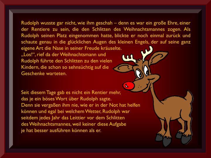 Rudolph wusste gar nicht, wie ihm geschah – denn es war ein große Ehre, einer der Rentiere zu sein, die den Schlitten des Weihnachtsmannes zogen. Als Rudolph seinen Platz eingenommen hatte, blickte er noch einmal zurück und schaute genau in die glücklichen Augen des kleinen Engels, der auf seine ganz eigene Art die Nase in seiner Freude kräuselte.