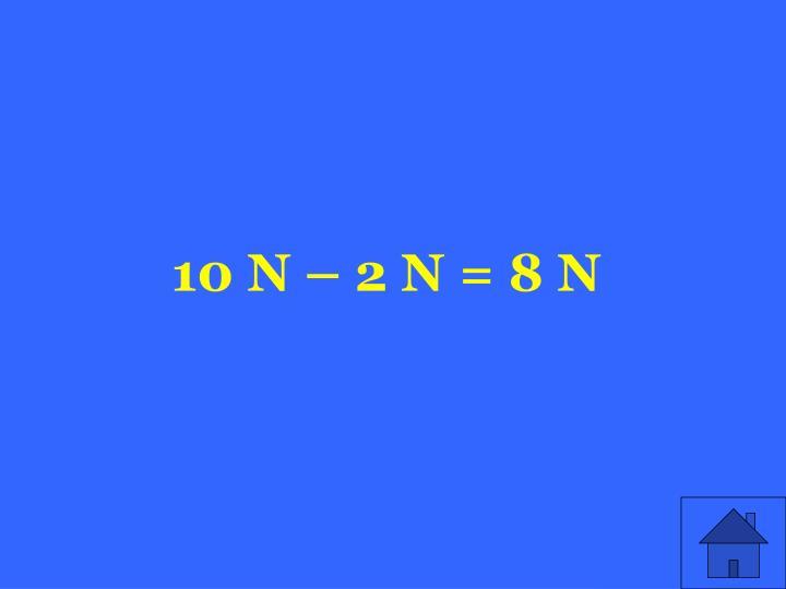 10 N – 2 N = 8 N
