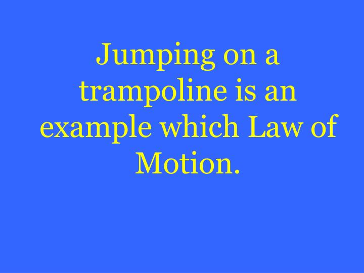 Jumping on a trampoline is an example which Law of Motion.