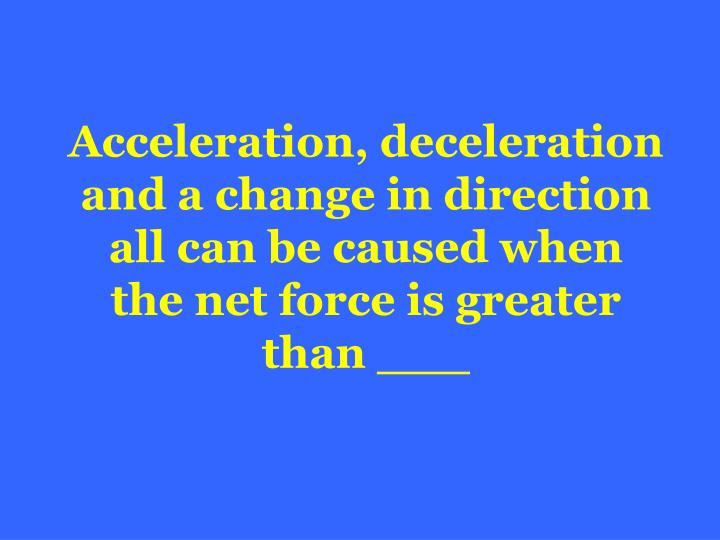 Acceleration, deceleration and a change in direction all can be caused when the net force is greater than ___