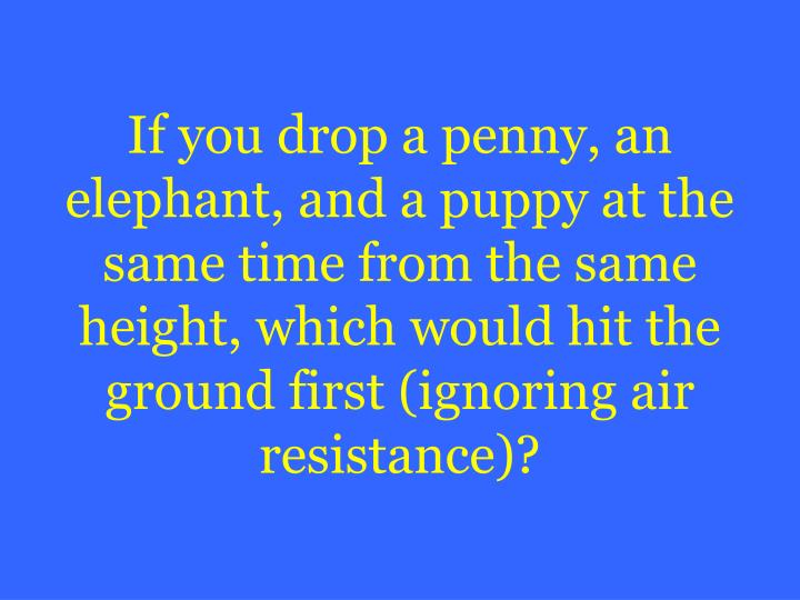 If you drop a penny, an elephant, and a puppy at the same time from the same height, which would hit the ground first (ignoring air resistance)?