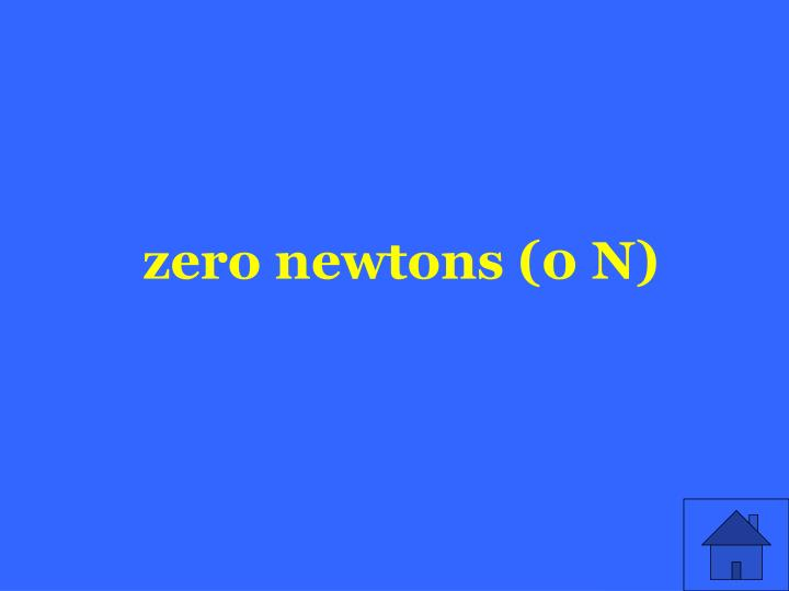 zero newtons (0 N)