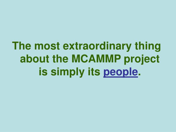 The most extraordinary thing about the MCAMMP project is simply its