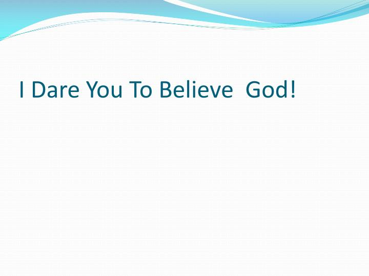 I Dare You To Believe  God!