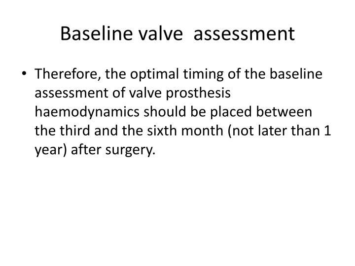 Baseline valve  assessment