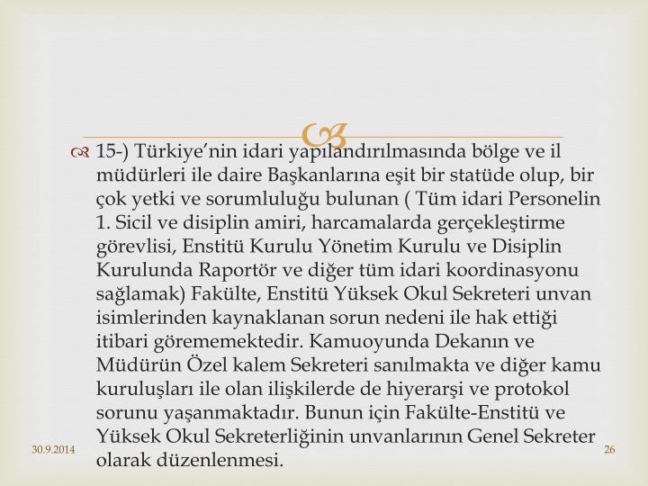 15-) Türkiye'nin idari yapılandırılmasında bölge ve il müdürleri ile daire Başkanlarına eşit bir statüde olup, bir çok yetki ve sorumluluğu bulunan ( Tüm idari Personelin 1. Sicil ve disiplin amiri, harcamalarda gerçekleştirme görevlisi, Enstitü Kurulu Yönetim Kurulu ve Disiplin Kurulunda Raportör ve diğer tüm idari koordinasyonu sağlamak) Fakülte, Enstitü Yüksek Okul Sekreteri unvan isimlerinden kaynaklanan sorun nedeni ile hak ettiği itibari görememektedir. Kamuoyunda Dekanın ve Müdürün Özel kalem Sekreteri sanılmakta ve diğer kamu kuruluşları ile olan ilişkilerde de hiyerarşi ve protokol sorunu yaşanmaktadır. Bunun için Fakülte-Enstitü ve Yüksek Okul Sekreterliğinin unvanlarının Genel Sekreter olarak düzenlenmesi.