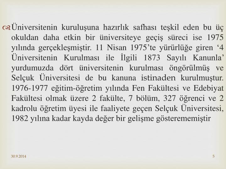 Üniversitenin kuruluşuna hazırlık safhası teşkil eden bu üç okuldan daha etkin bir üniversiteye geçiş süreci ise 1975 yılında gerçekleşmiştir. 11 Nisan 1975'te yürürlüğe giren '4 Üniversitenin Kurulması ile İlgili 1873 Sayılı Kanunla' yurdumuzda dört üniversitenin kurulması öngörülmüş ve Selçuk Üniversitesi de bu kanuna