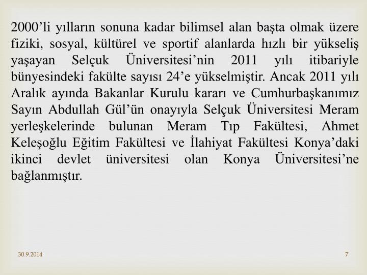 2000'li yılların sonuna kadar bilimsel alan başta olmak üzere fiziki, sosyal, kültürel ve sportif alanlarda hızlı bir yükseliş yaşayan Selçuk Üniversitesi'nin 2011 yılı itibariyle bünyesindeki fakülte sayısı 24'e yükselmiştir. Ancak 2011 yılı Aralık ayında Bakanlar Kurulu kararı ve Cumhurbaşkanımız Sayın Abdullah Gül'ün onayıyla Selçuk Üniversitesi Meram yerleşkelerinde bulunan Meram Tıp Fakültesi, Ahmet Keleşoğlu Eğitim Fakültesi ve İlahiyat Fakültesi Konya'daki ikinci devlet üniversitesi olan Konya Üniversitesi'ne bağlanmıştır.