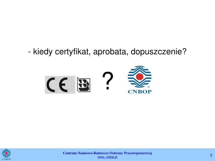- kiedy certyfikat, aprobata, dopuszczenie?