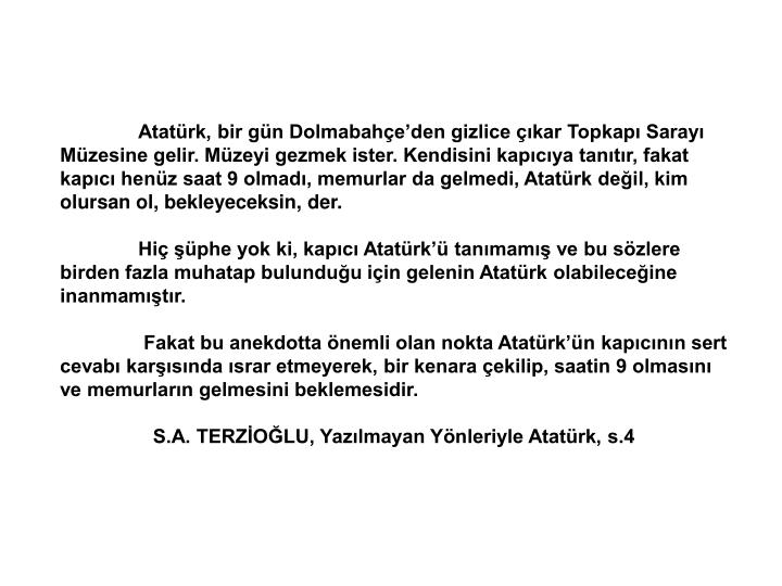 Atatürk, bir gün Dolmabahçe'den gizlice çıkar Topkapı Sarayı Müzesine gelir. Müzeyi gezmek ister. Kendisini kapıcıya tanıtır, fakat kapıcı henüz saat 9 olmadı, memurlar da gelmedi, Atatürk değil, kim olursan ol, bekleyeceksin, der.