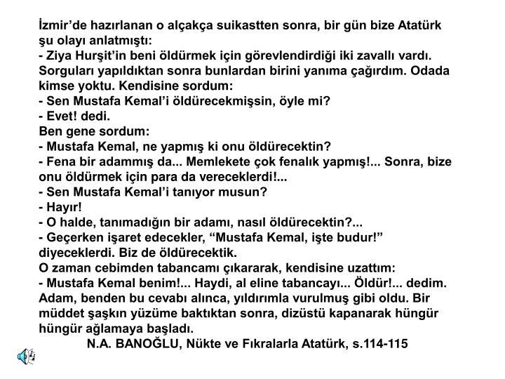 İzmir'de hazırlanan o alçakça suikastten sonra, bir gün bize Atatürk şu olayı anlatmıştı: