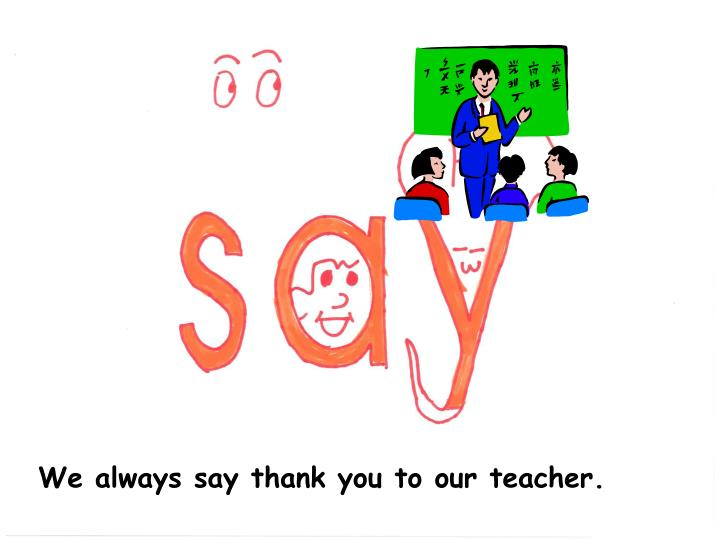 We always say thank you to our teacher.