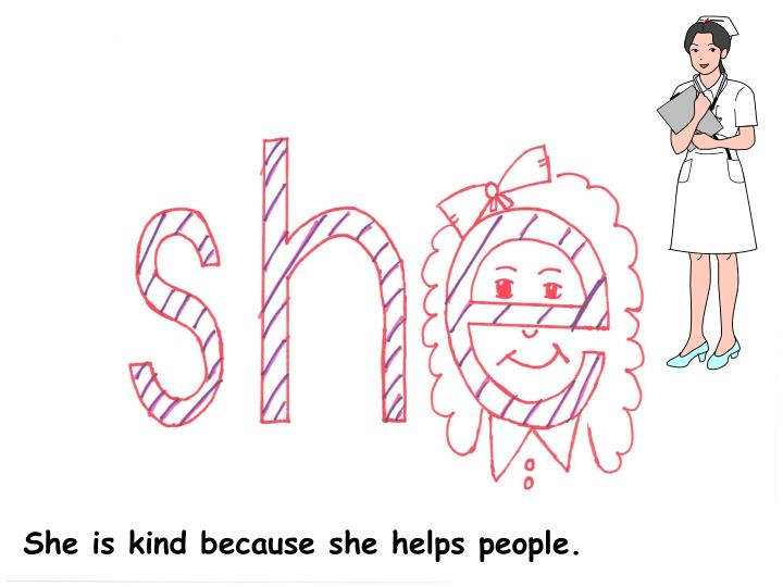 She is kind because she helps people.