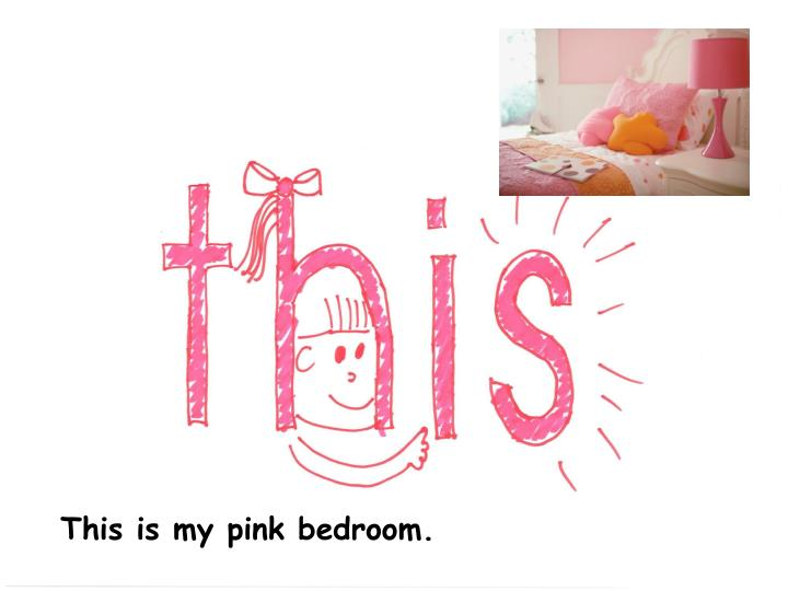 This is my pink bedroom.