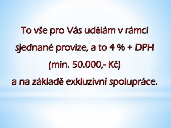 To vše pro Vás udělám v rámci sjednané provize, a to 4 % + DPH (min. 50.000,- Kč)