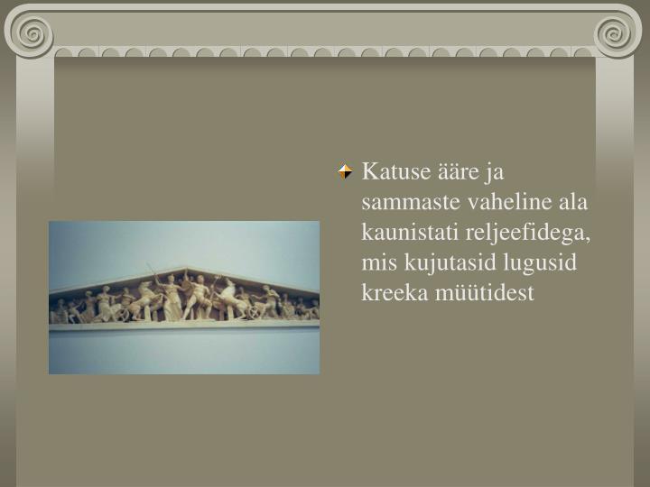 Katuse ääre ja sammaste vaheline ala kaunistati reljeefidega, mis kujutasid lugusid kreeka müütidest
