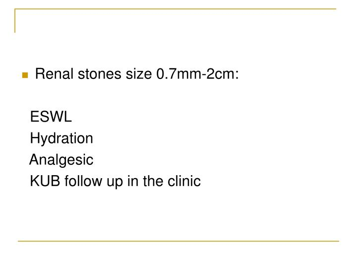 Renal stones size 0.7mm-2cm: