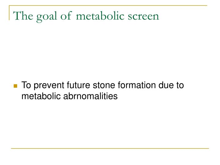 The goal of metabolic screen