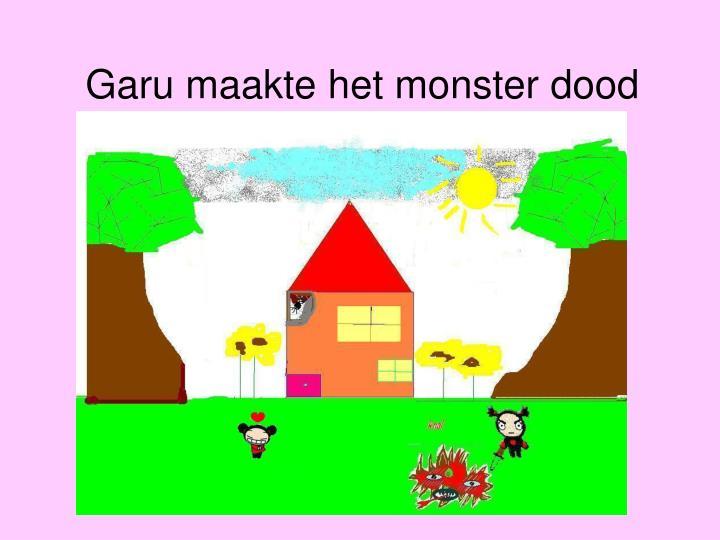 Garu maakte het monster dood