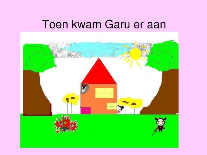 Toen kwam Garu er aan