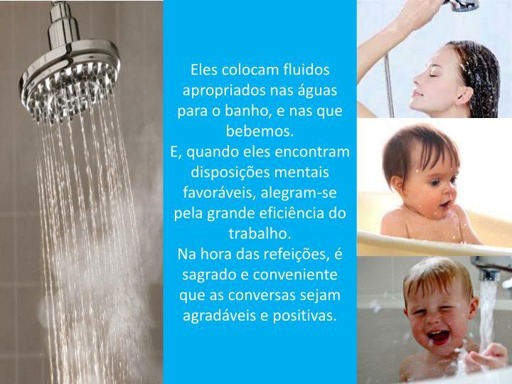Eles colocam fluidos apropriados nas águas para o banho, e nas que bebemos.