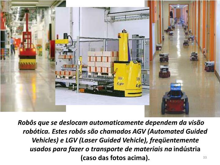 Robôs que se deslocam automaticamente dependem da visão robótica. Estes robôs são chamados AGV (Automated Guided Vehicles) e LGV (Laser Guided Vehicle), freqüentemente usados para fazer o transporte de materiais na