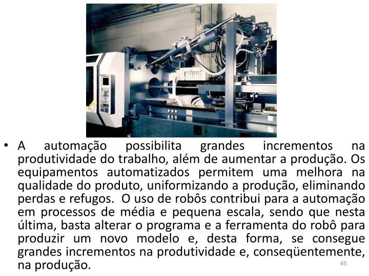 A automação possibilita grandes incrementos na produtividade do trabalho, além de aumentar a produção. Os equipamentos automatizados permitem uma melhora na qualidade do produto, uniformizando a produção, eliminando perdas e refugos. O uso de robôs contribui para a automação em processos de média e pequena escala, sendo que nesta última, basta alterar o programa e a ferramenta do robô para produzir um novo modelo e, desta forma, se consegue grandes incrementos na produtividade e, conseqüentemente, na produção.