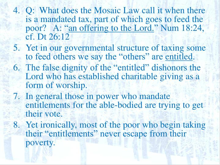 Q:  What does the Mosaic Law call it when there is a mandated tax, part of which goes to feed the poor?   A: ""