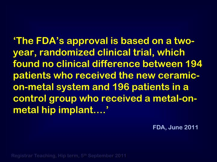 'The FDA's approval is based on a two-year, randomized clinical trial, which found no clinical difference between 194 patients who received the new ceramic-on-metal system and 196 patients in a control group who received a metal-on-metal hip implant….'