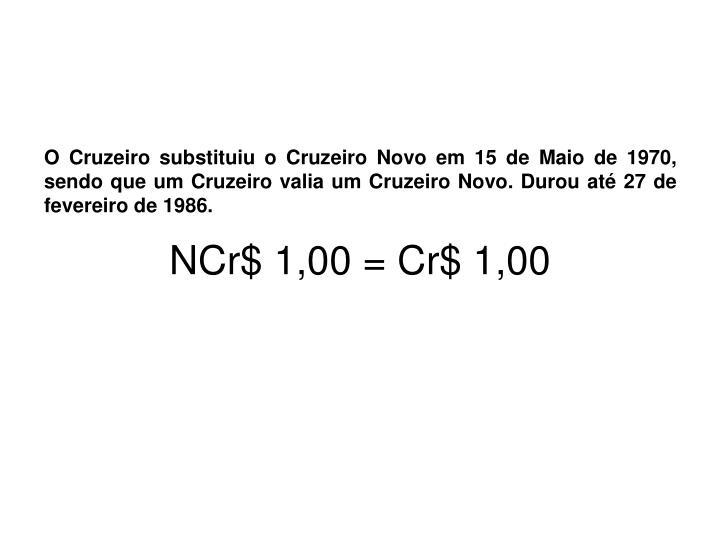 O Cruzeiro substituiu o Cruzeiro Novo em 15 de Maio de 1970, sendo que um Cruzeiro valia um Cruzeiro Novo. Durou até 27 de fevereiro de 1986.