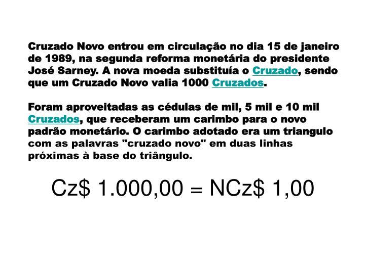 Cruzado Novo entrou em circulação no dia 15 de janeiro de 1989, na segunda reforma monetária do presidente José Sarney. A nova moeda substituía o