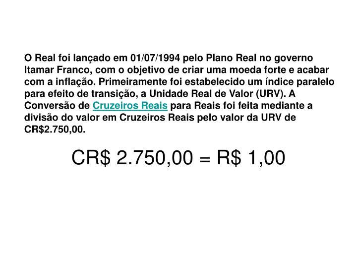 O Real foi lançado em 01/07/1994 pelo Plano Real no governo Itamar Franco, com o objetivo de criar uma moeda forte e acabar com a inflação. Primeiramente foi estabelecido um índice paralelo para efeito de transição, a Unidade Real de Valor (URV). A Conversão de