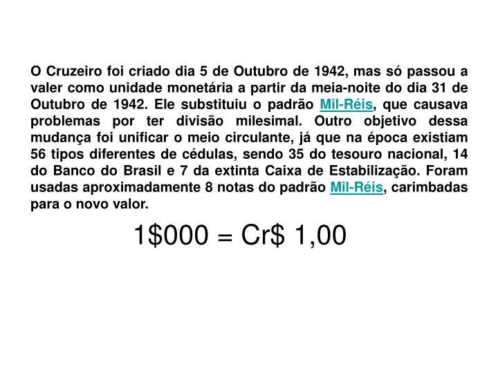 O Cruzeiro foi criado dia 5 de Outubro de 1942, mas só passou a valer como unidade monetária a partir da meia-noite do dia 31 de Outubro de 1942. Ele substituiu o padrão