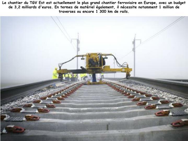 Le chantier du TGV Est est actuellement le plus grand chantier ferroviaire en Europe, avec un budget de 3,2 milliards d'euros. En termes de matériel également, il nécessite notamment 1million de traverses ou encore 1 300 km de rails.