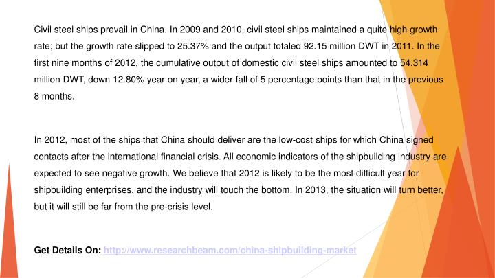 Civil steel ships prevail in China. In 2009 and 2010, civil steel ships maintained a quite high growth rate; but the growth rate slipped to 25.37% and the output totaled 92.15 million DWT in 2011. In the first nine months of 2012, the cumulative output of domestic civil steel ships amounted to 54.314 million DWT, down 12.80% year on year, a wider fall of 5 percentage points than that in the previous 8 months.