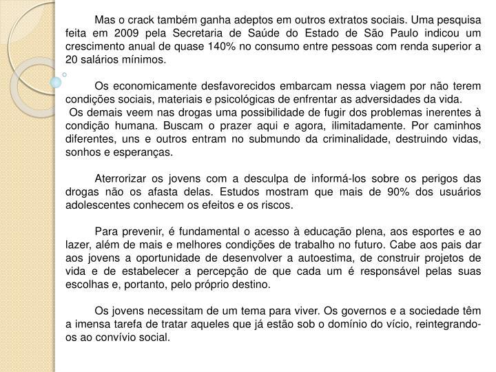 Mas o crack também ganha adeptos em outros extratos sociais. Uma pesquisa feita em 2009 pela Secretaria de Saúde do Estado de São Paulo indicou um crescimento anual de quase 140% no consumo entre pessoas com renda superior a 20 salários mínimos.