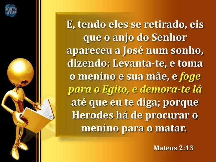 E, tendo eles se retirado, eis que o anjo do Senhor apareceu a José num sonho, dizendo: Levanta-te, e toma o menino e sua mãe, e